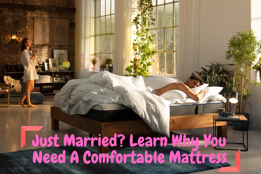 Just Married_ Learn Why You Need A Comfortable Mattress