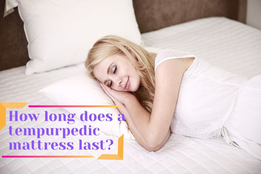 How long does a tempurpedic mattress last
